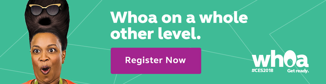 Whoa on a whole other level. | Whoa #CES2018 | Get ready. - Register Now